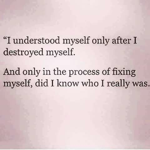 """""""I understood myself only after I destroyed myself. And only in the process of fixing myself, did I know who I really was."""""""
