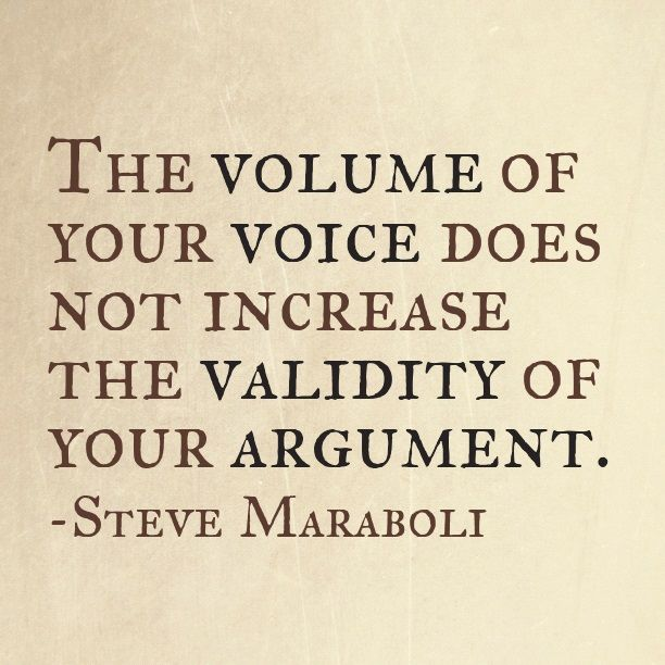 The Volume Of Your Voice Does Not Increase The Validity Of Your