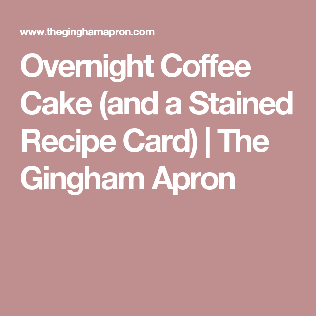 Overnight Coffee Cake (and a Stained Recipe Card) | The Gingham Apron