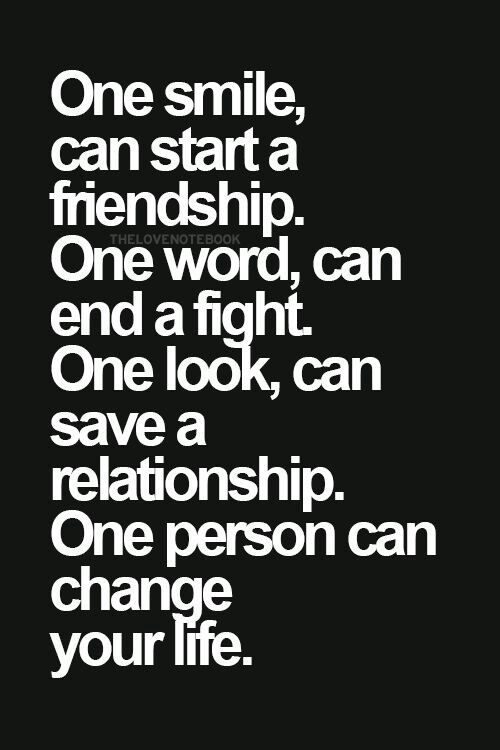 One Smile, Can Start A Friendship. One Word Can End A Fight. One Word Can  End A Fight. One Look, Can Save A Relationship. One Person Can Change Your  Life.