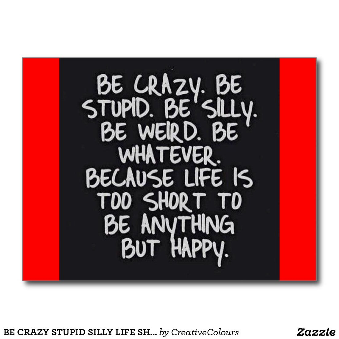 Be Crazy Stupid Silly Life Short Funny Humor Motiv Postcard Zazzle Com Words Happy Quotes Quotes