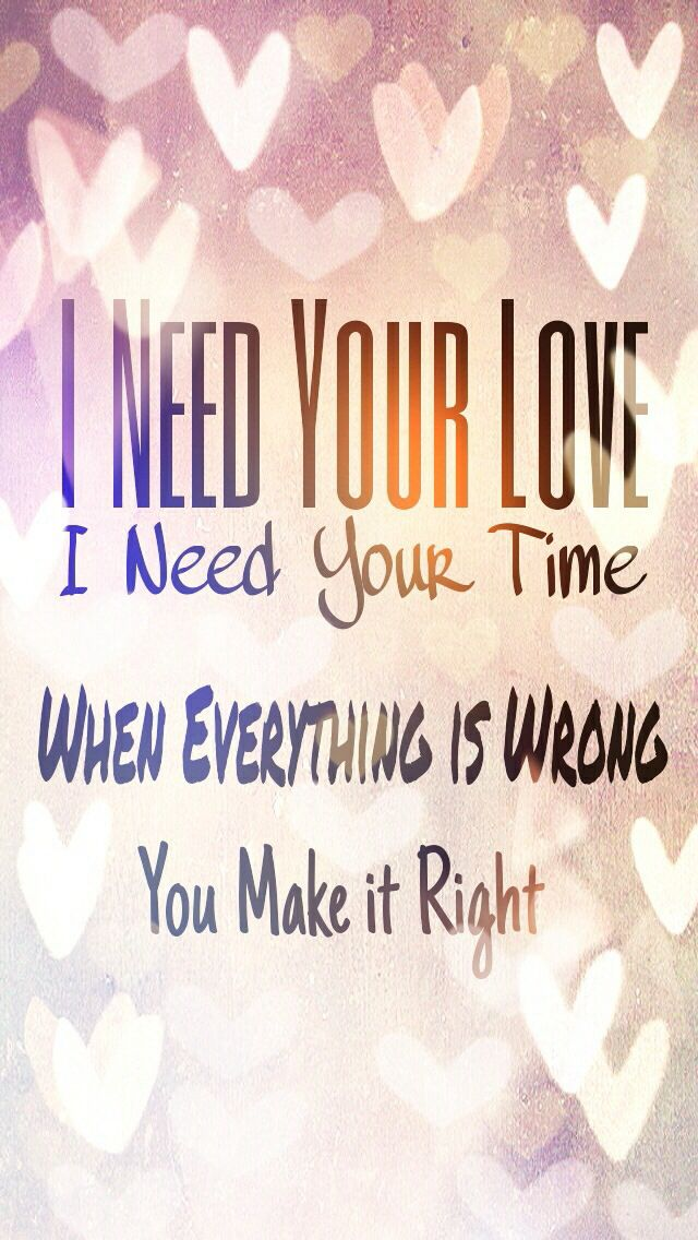 Get What Done Make It Right How You >> I Need Your Love I Need Your Time When Everything S Wrong You