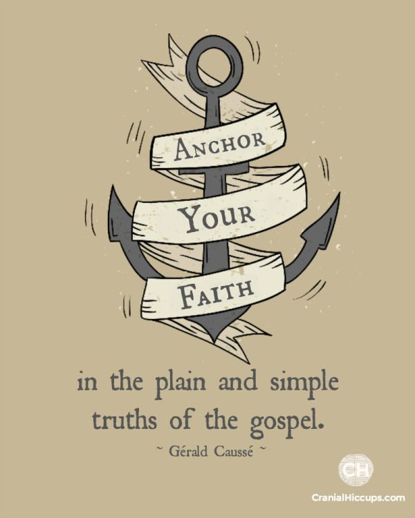 Anchor your faith in the plain and simple truths of the gospel. Gerald Causse #