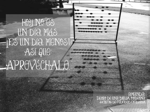 #amanderos, Hoy no es un día más. ¡Es un día menos! Así que: APROVÉCHALO. #secretosdefelicidadcotidiana #diariodeunabrujamoderna #felicidad