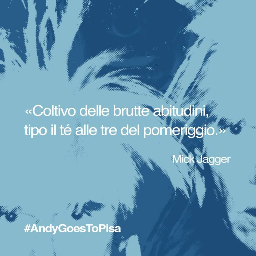 Coltivo delle brutte abitudini, tipo il té alle tre del pomeriggio (Mick Jagger) #AndyGoesToPisa