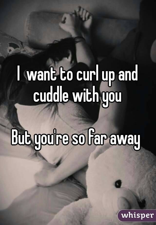 I  want to curl up and cuddle with you  But you're so far away
