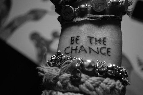 love the tat and the placement. part of my fav quote: 'Be the change you wish to see in the world.' -Ghandi