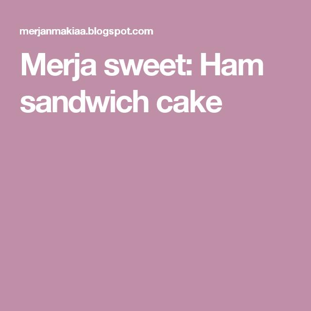 Merja sweet: Ham sandwich cake