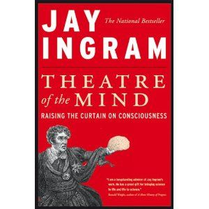 Ingram, Jay. 2005. Theatre of the mind: Raising the curtain on consciousness. Toronto: HarperCollins.
