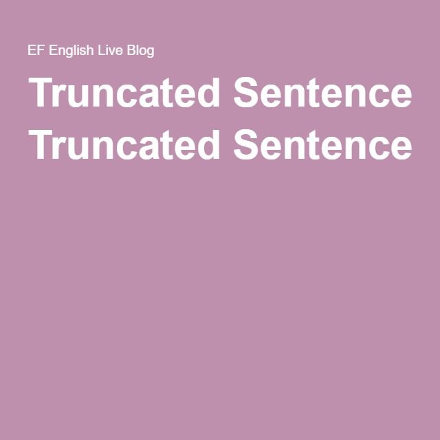 Truncated	Sentences	–	what	they	are,	how	to	use	them,	and	why…
