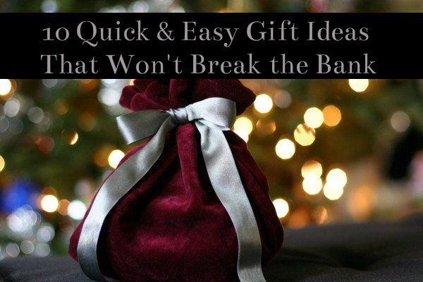 10 Quick & Easy Gift Ideas That Won't Break the Bank