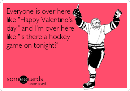 Everyone Is Over Here Like Happy Valentine S Day And I M Over Here Like Is There A Hockey Game On Tonight Hockey Quotes Hockey Memes Hockey Tournaments