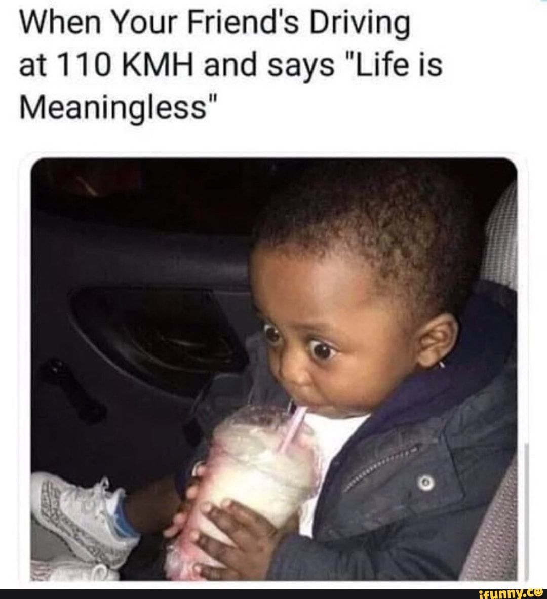 When Your Friend S Driving At 110 Kmh And Says Life Is Meaningless Ifunny Funny Memes Funny Relatable Memes Funny Pictures