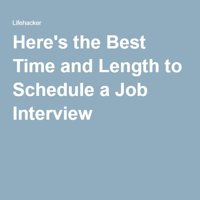 Here\u0027s the Best Time and Length to Schedule a Job Interview