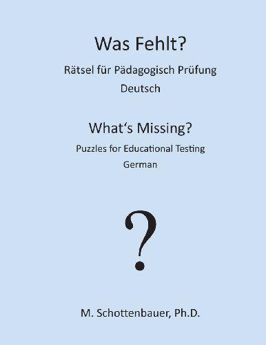 Was Fehlt?  Rätsel für Pädagogisch Prüfung: Deutsch (What's Missing?  Puzzles for Educational Testing) (Volume 2) (German Edition) by M. Schottenbauer http://www.amazon.com/dp/1491285419/ref=cm_sw_r_pi_dp_t8XMtb053DPDRCV1