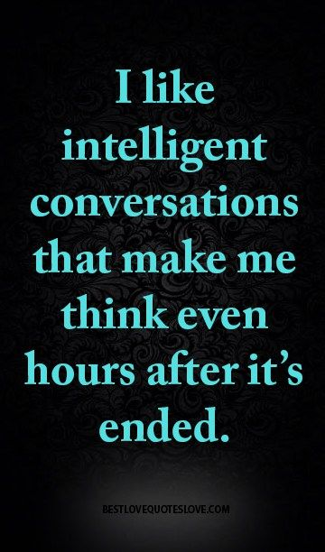 I like intelligent conversations that make me think even hours after it's ended.