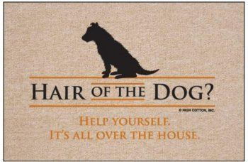 """HAIR OF THE DOG Doormat . $19.95. Doormat: Hair of the dog. Help yourself. Its all over the house. Humorous, durable doormat. Perfect for the dog lover. Manufactured in USA. 100% Olefin Indoor/Outdoor Carpet. Washable with hose & brush. Dry flat. Perfect bound stitched edges."""" Size: 18 x 27 (in)"""