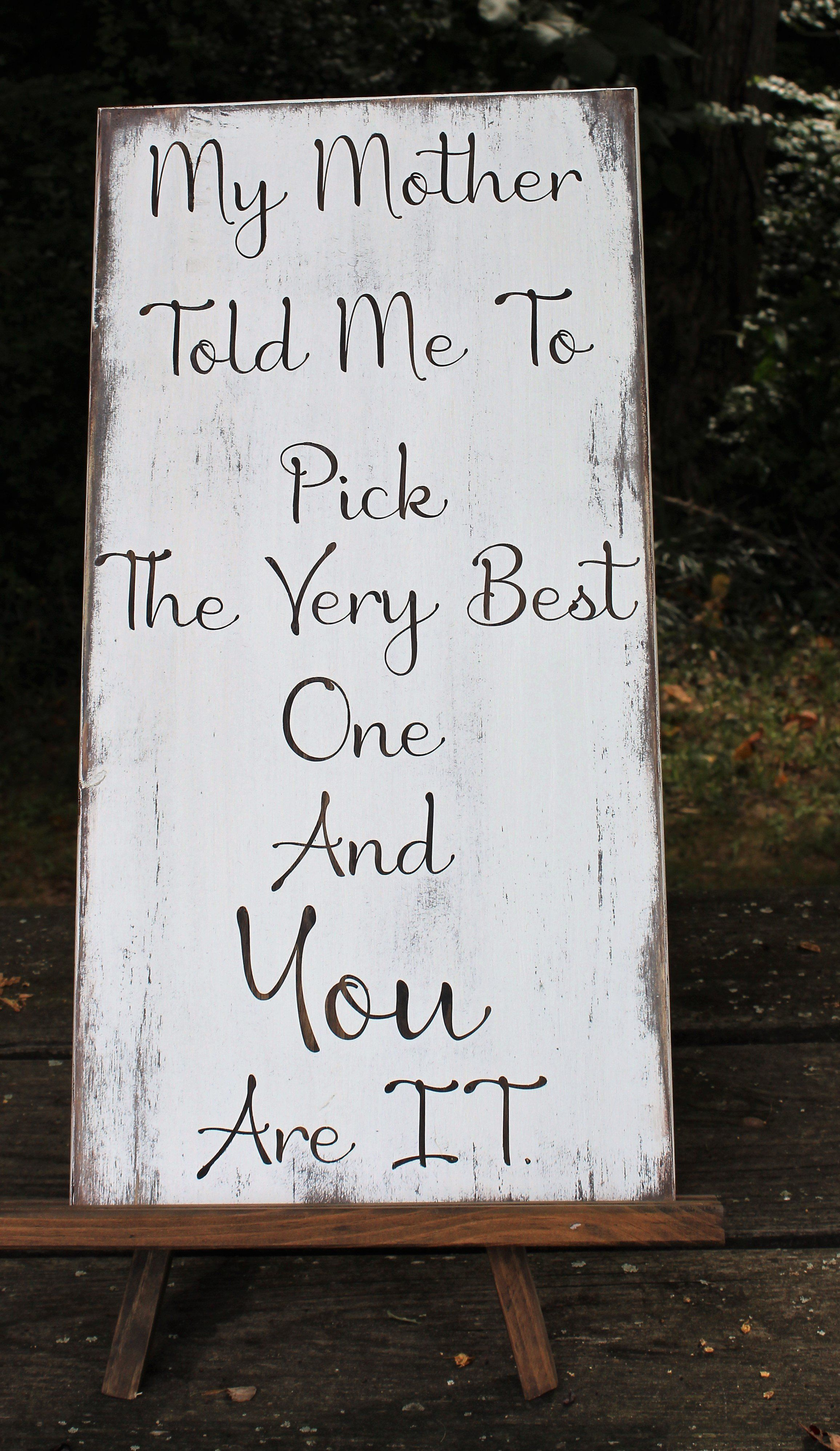 My mother told me to pick the very best one and you are it wood sign