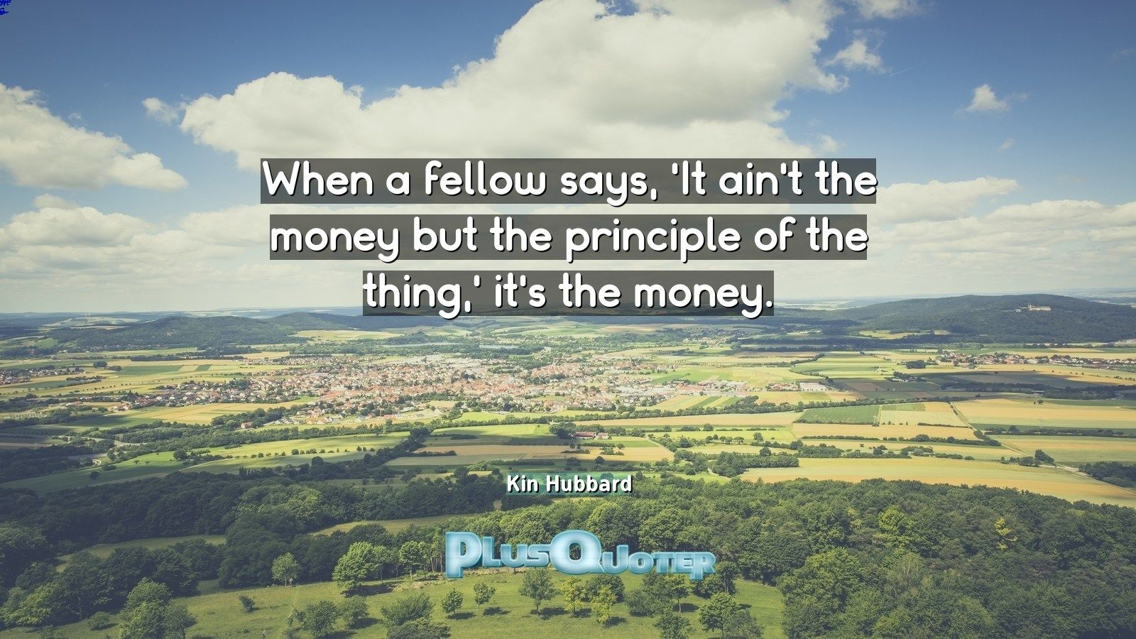 """""""When a fellow says, 'It ain't the money but the principle of the thing,' it's the money.""""- Kin Hubbard. Kin Hubbard � biography: Author Profession: Journalist Nationality: American Born: September 1, 1868 Died: December 26, 1930 Wikipedia : About Kin Hubbard Amazone : Kin Hubbard  #Fellow #Money #Principle #Says #Thing"""