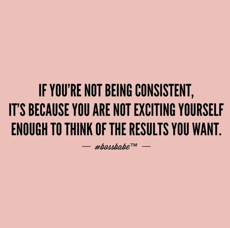 If You Re Not Being Consistent It S Because You Re Not Exciting Yourself Enough To Think Of The Results Babe Quotes Boss Babe Quotes Motivational Quotes