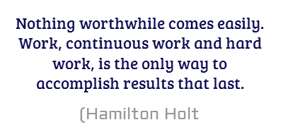 Nothing worthwhile comes easily. Work, continuous work and hard work,...