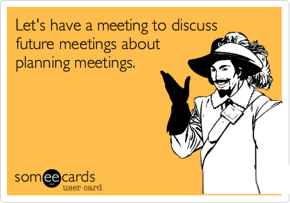 This is how I feel today! So many meetings about meetings! Lets have a pre-pre-meeting to talk about the pre-meeting for the meeting!