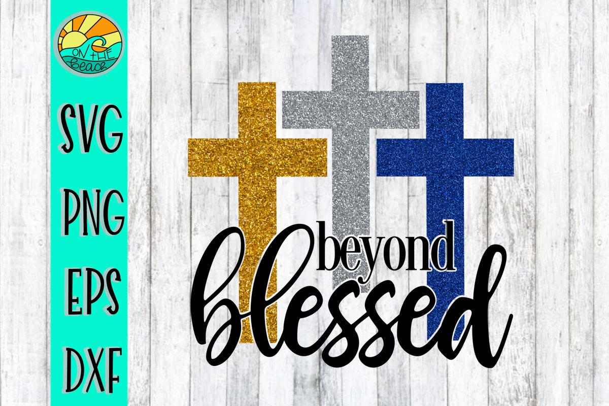 Beyond Blessed Cross Svg Png Dxf Eps Cross Svg Easter Svg Svg
