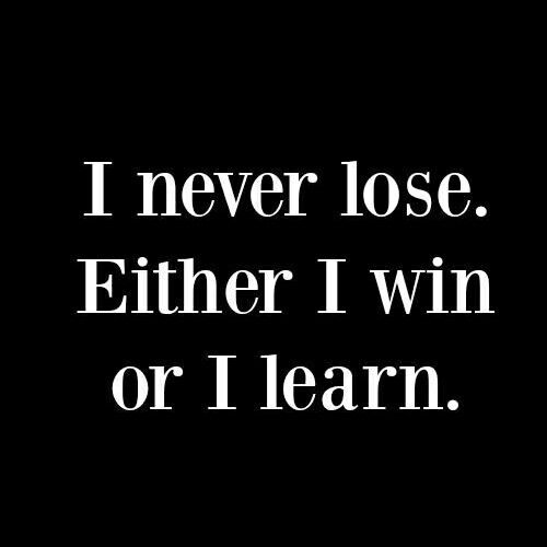I NEVER Lose... Either I Win or... I LEARN