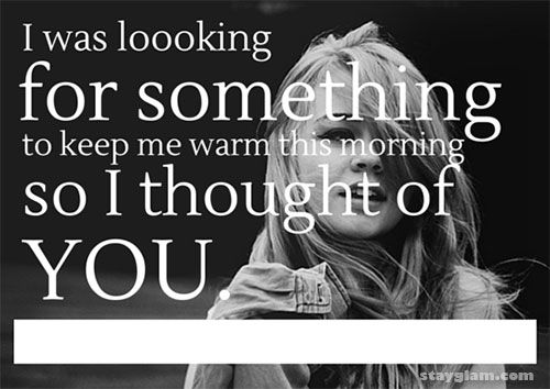 Flirty Good Morning Quotes Him: I Was Looking For Something To Keep Me Warm This Morning