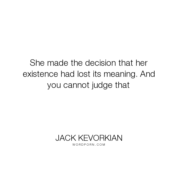 "Jack Kevorkian Quotes Jack Kevorkian  ""she Made The Decision That Her Existence Had Lost"