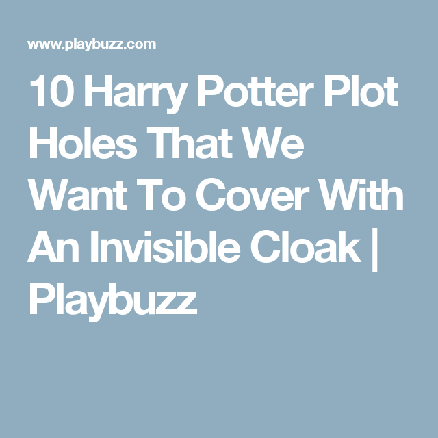 10 Harry Potter Plot Holes That We Want To Cover With An Invisible Cloak Plot Holes Potter Cloak