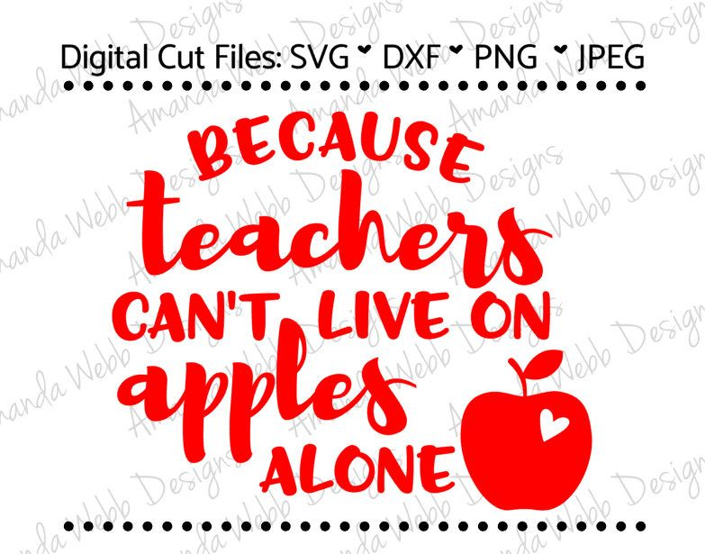 Because Teachers Can T Live On Apples Alone Svg Dxf Png Jpeg By Svgsbyawebbdesigns On Etsy Https Www Etsy New Hobbies Hobbies To Take Up Finding A Hobby