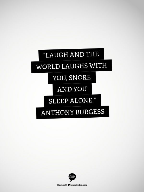 Laugh And The World Laughs With You Snore And You Sleep Alone Anthony Burgess Quote Of The Week Inspirational Quotes Motivation Favorite Quotes