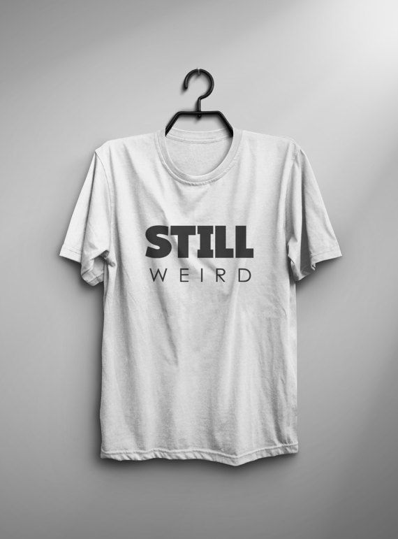 ea4f77deec12 Still weird shirt tshirt mens graphic tee womens shirts with quotes gift  best friend funny tshirts