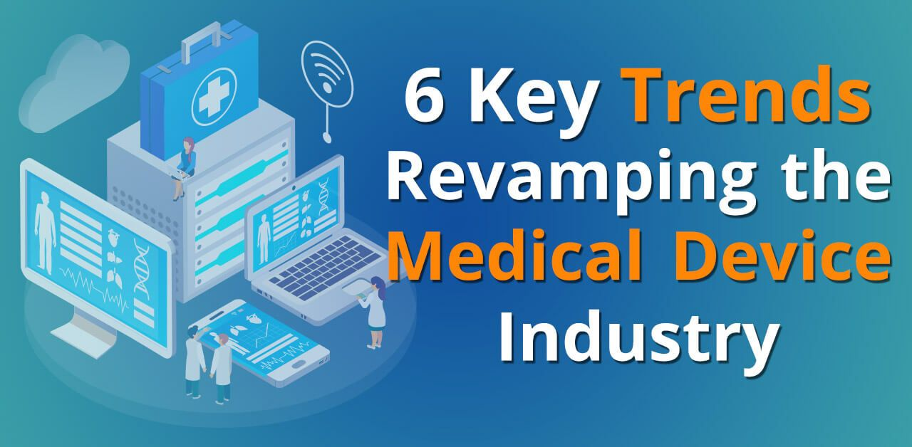 6 Key Trends Revamping The Medical Device Industry Medical Device Medical Medical Technology