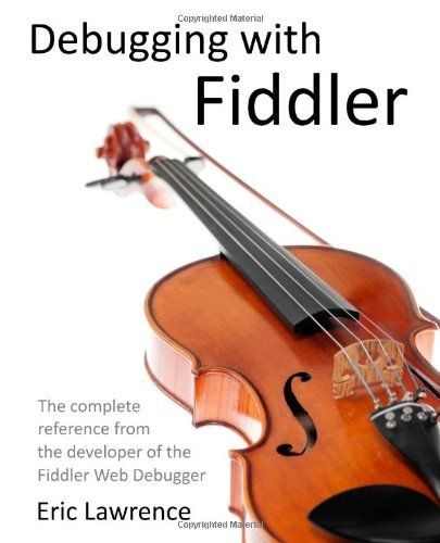 Debugging With Fiddler The Complete Reference From The Creator Of The Fiddler Web Debugger By Eric Lawrence Book Program Books To Read Online Download Books