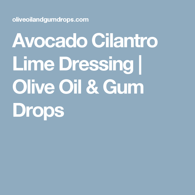Avocado Cilantro Lime Dressing | Olive Oil & Gum Drops