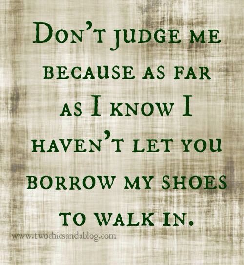 When You Have Walked A Mile In My Shoes You Can Speak But Dont