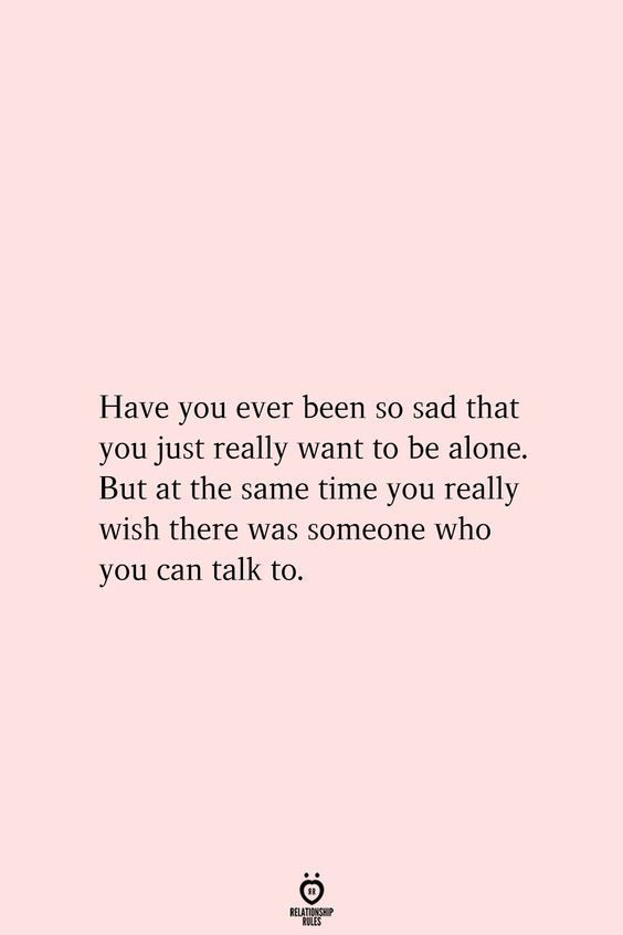 Have you ever been so sad that you just really want to be alone. But at the same time you really wish there was someone who you can talk to.