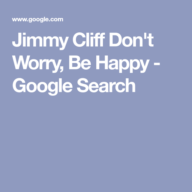 Jimmy Cliff Don T Worry Be Happy Google Search No Worries Don T Worry Happy