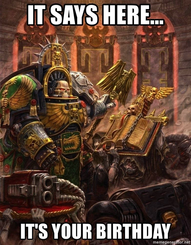 It says here... It's your birthday Warhammer 40k