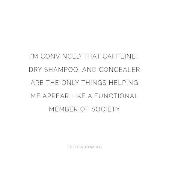 I M Convinced That Caffeine Dry Shampoo And Concealer Are The Only Things Helping Me Appear Like A Functional Memb Clever Quotes Blogging Quotes Tired Quotes