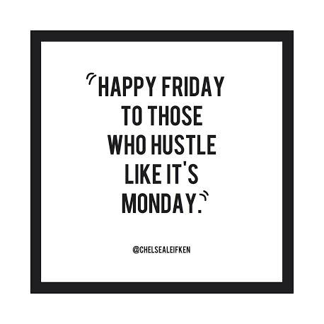 Happy Friday To Those Who Hustle Like It S Monday Meaning Work Flow Not Couch Potatoes D Work Quotes Funny Its Friday Quotes Work Quotes