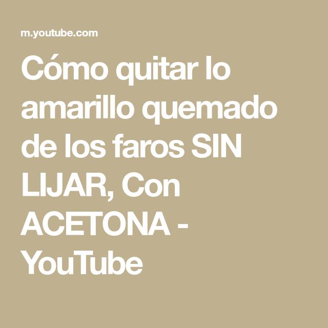 Cómo Quitar Lo Amarillo Quemado De Los Faros Sin Lijar Con Acetona Youtube Como Quitar Acetona Youtube