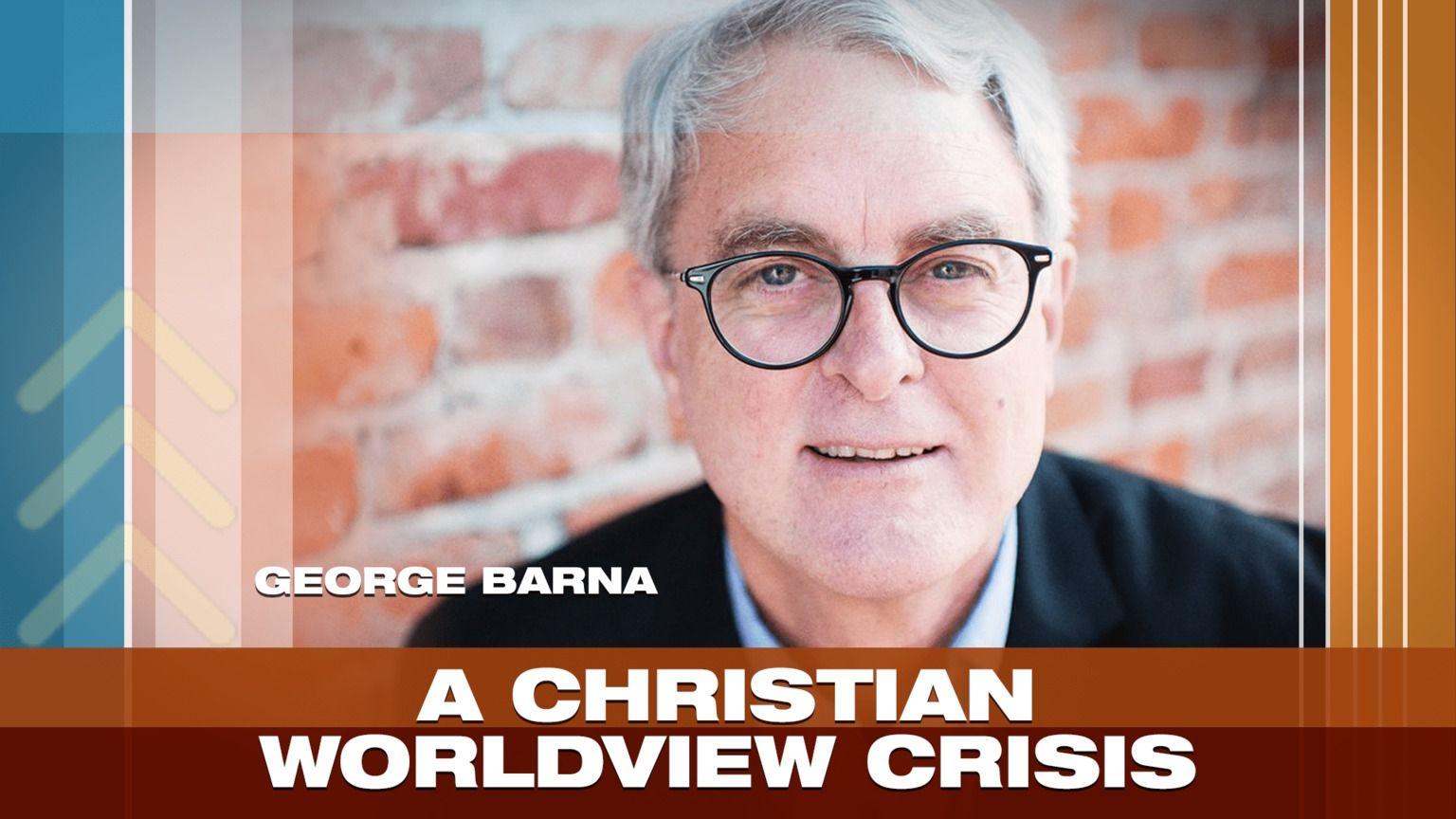 Why Is A Biblical Worldview So Vital George Barna Has The