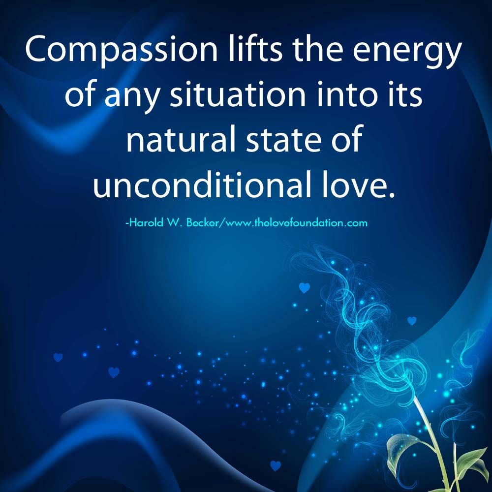 Compassion Lifts The Energy Of Any Situation Into Its Natural State Of  Unconditional Love.