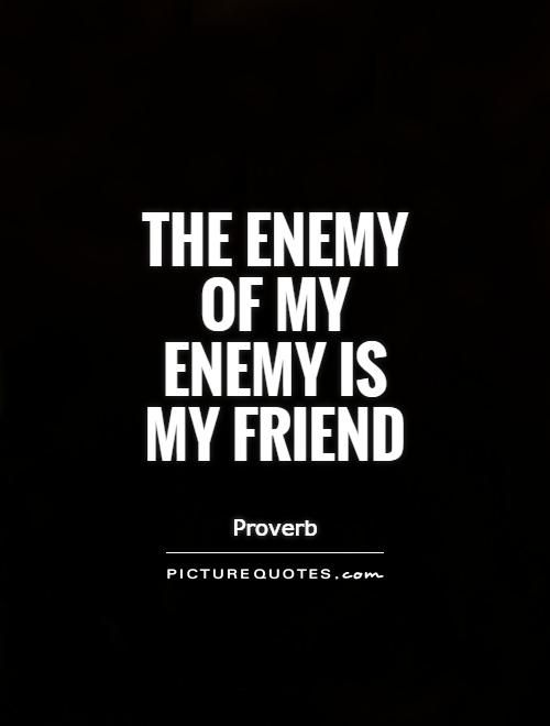 The Enemy Of My Enemy Is My Friend Proverb My Friend Quotes Friendship Quotes People Quotes