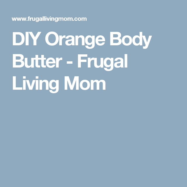 DIY Orange Body Butter - Frugal Living Mom