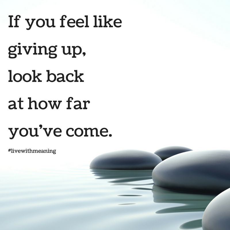 If You Feel Like Giving Up Look Back At How Far You Ve Come Feel Like Giving Up How Are You Feeling Meant To Be