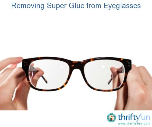Removing Super Glue From Eyeglasses Remove Super Glue Super Glue Glue